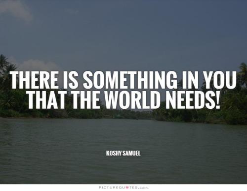 """""""Há algo em você que o mundo precisa""""."""